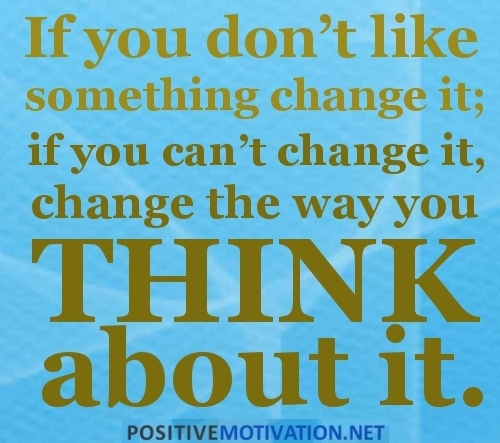 THURSDAY.IF-YOU-DONT-LIKE-SOMETHING-CHANGE-IT.-IF-YOU-CANT-CHANGE-IT-CHANGE-THE-WAY-YOU-THINK-ABOUT-IT.QUOTE__large